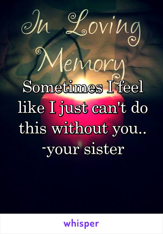 Sometimes I feel like I just can't do this without you.. -your sister