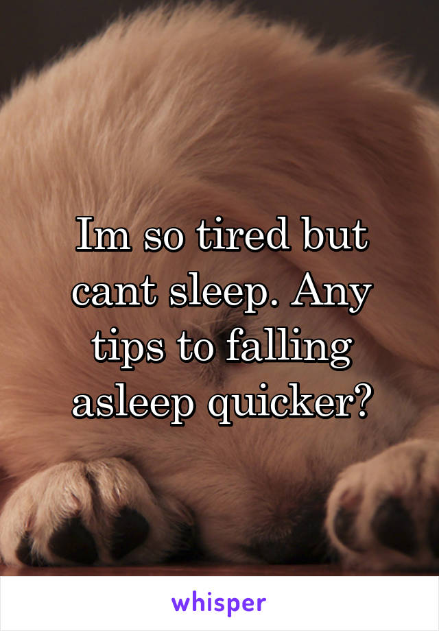 Im so tired but cant sleep. Any tips to falling asleep quicker?