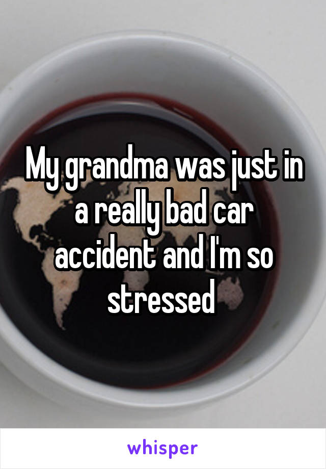 My grandma was just in a really bad car accident and I'm so stressed