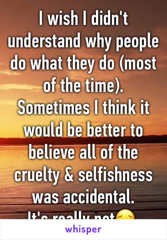 I wish I didn't understand why people do what they do (most of the time). Sometimes I think it would be better to believe all of the cruelty & selfishness was accidental.  It's really not😔.