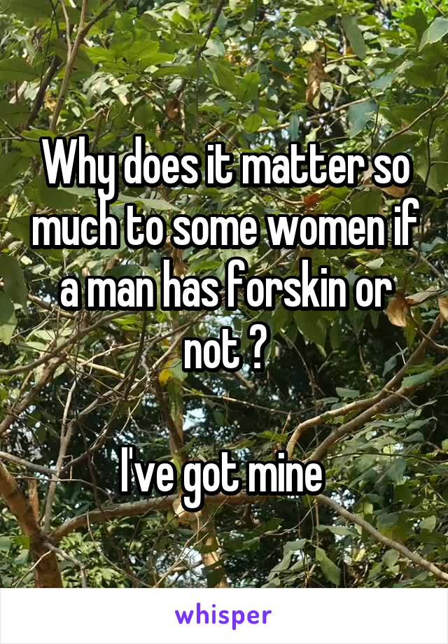 Why does it matter so much to some women if a man has forskin or not ?  I've got mine