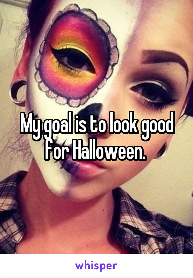 My goal is to look good for Halloween.