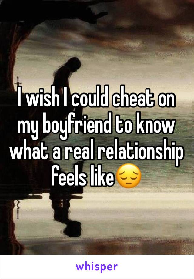 I wish I could cheat on my boyfriend to know what a real relationship feels like😔