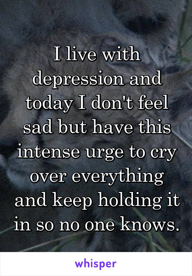 I live with depression and today I don't feel sad but have this intense urge to cry over everything and keep holding it in so no one knows.