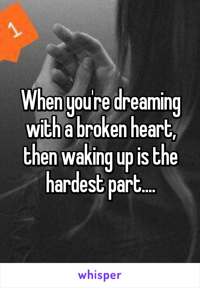 When you're dreaming with a broken heart, then waking up is the hardest part....