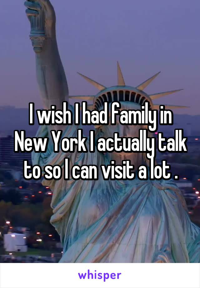 I wish I had family in New York I actually talk to so I can visit a lot .