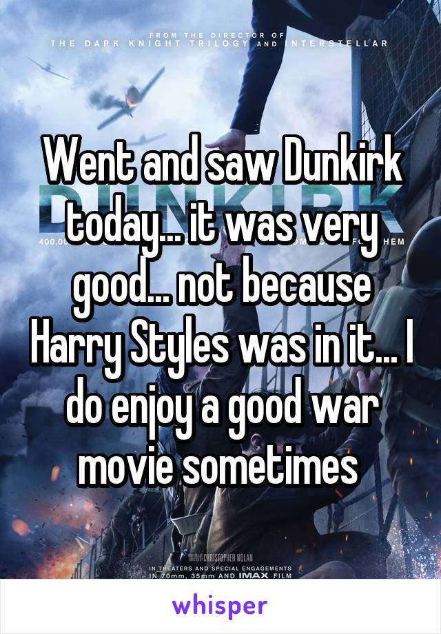 Went and saw Dunkirk today... it was very good... not because Harry Styles was in it... I do enjoy a good war movie sometimes