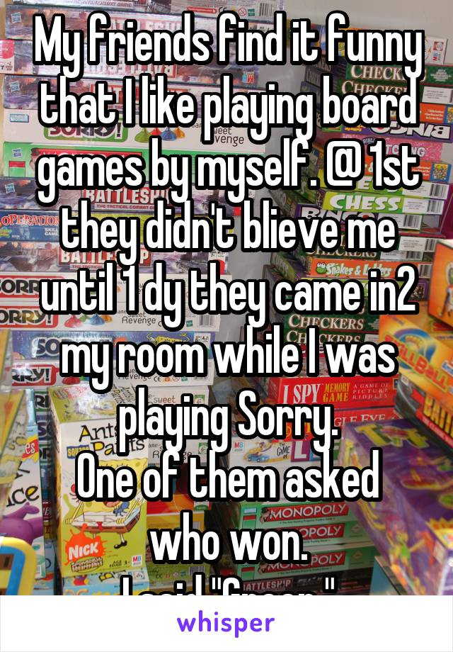 """My friends find it funny that I like playing board games by myself. @ 1st they didn't blieve me until 1 dy they came in2 my room while I was playing Sorry. One of them asked who won. I said """"Green."""""""