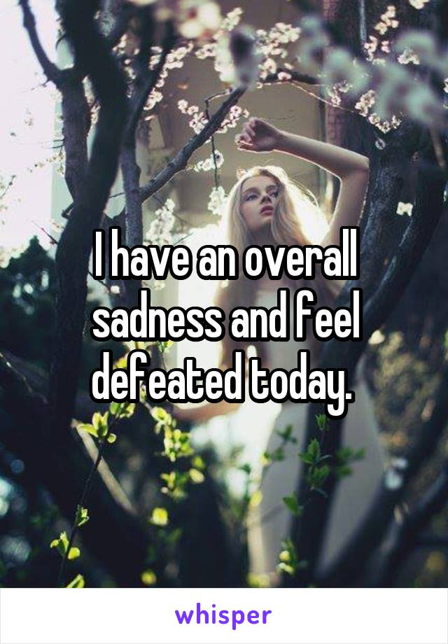 I have an overall sadness and feel defeated today.