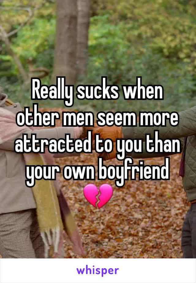 Really sucks when other men seem more attracted to you than your own boyfriend 💔