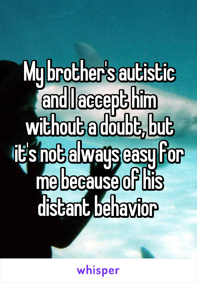 My brother's autistic and I accept him without a doubt, but it's not always easy for me because of his distant behavior