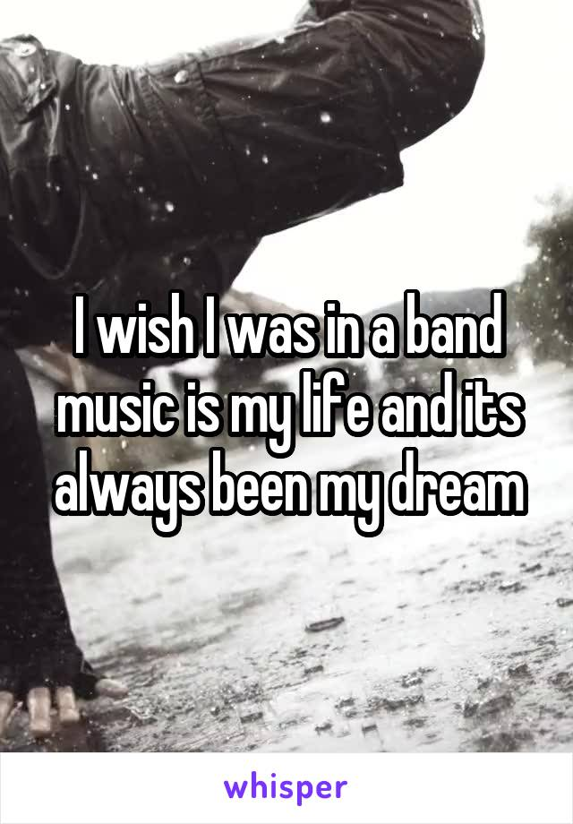 I wish I was in a band music is my life and its always been my dream