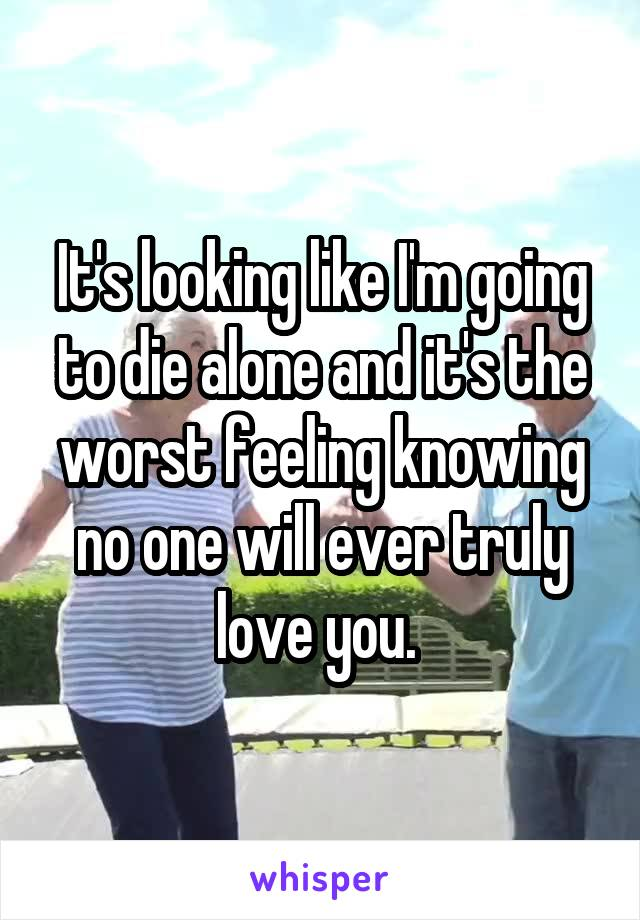 It's looking like I'm going to die alone and it's the worst feeling knowing no one will ever truly love you.