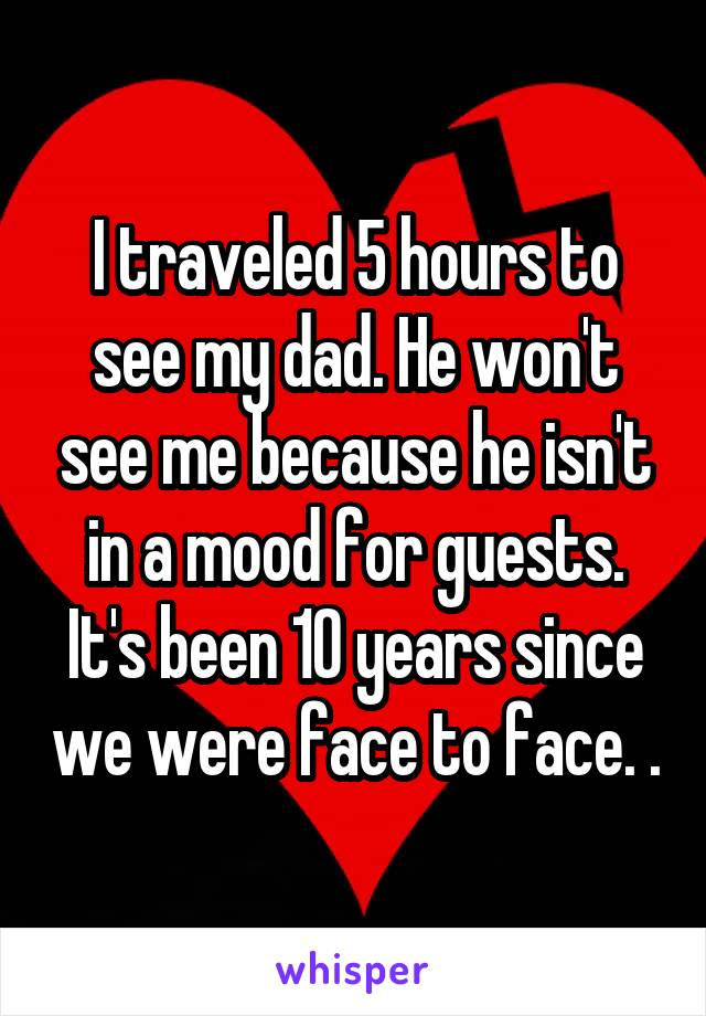 I traveled 5 hours to see my dad. He won't see me because he isn't in a mood for guests. It's been 10 years since we were face to face. .