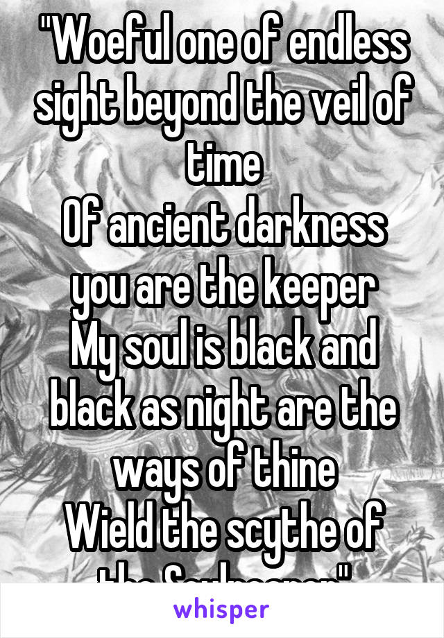 """Woeful one of endless sight beyond the veil of time Of ancient darkness you are the keeper My soul is black and black as night are the ways of thine Wield the scythe of the Soulreaper"""