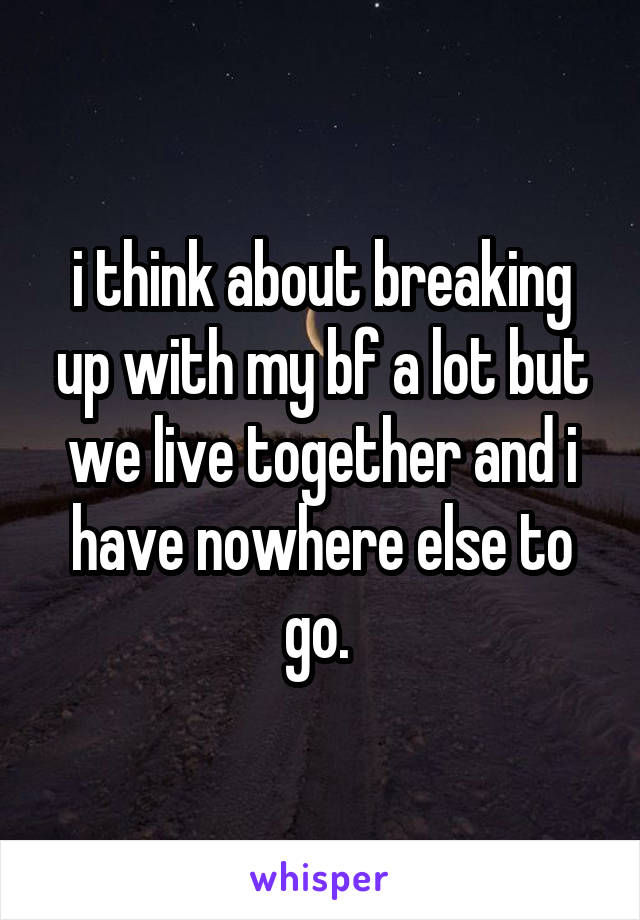 i think about breaking up with my bf a lot but we live together and i have nowhere else to go.