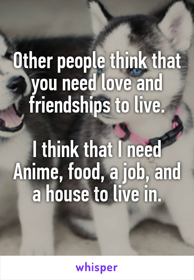 Other people think that you need love and friendships to live.  I think that I need Anime, food, a job, and a house to live in.