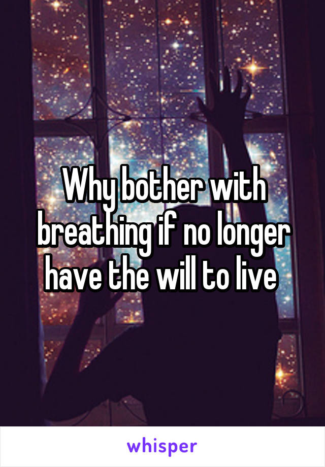 Why bother with breathing if no longer have the will to live