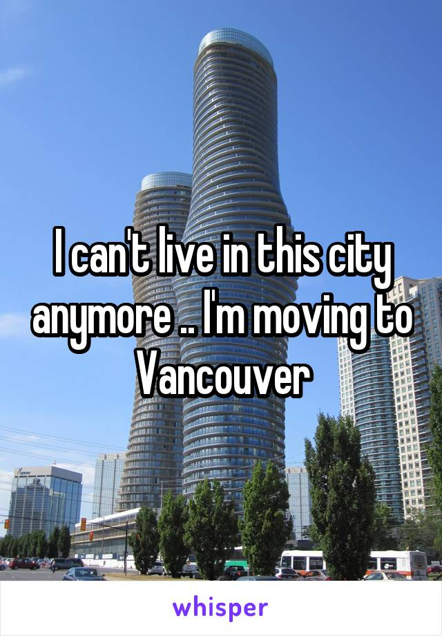 I can't live in this city anymore .. I'm moving to Vancouver