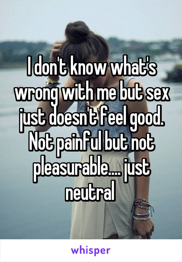 I don't know what's wrong with me but sex just doesn't feel good. Not painful but not pleasurable.... just neutral