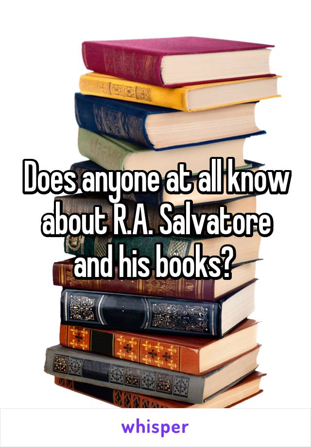 Does anyone at all know about R.A. Salvatore and his books?