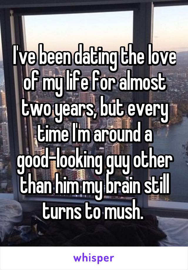 I've been dating the love of my life for almost two years, but every time I'm around a good-looking guy other than him my brain still turns to mush.