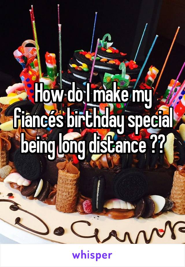 How do I make my fiancés birthday special being long distance ??