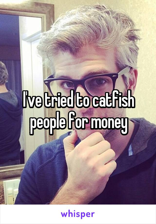 I've tried to catfish people for money