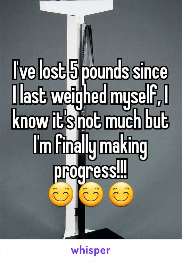 I've lost 5 pounds since I last weighed myself, I know it's not much but I'm finally making progress!!! 😊😊😊