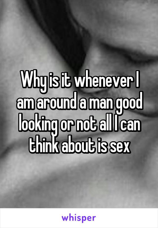 Why is it whenever I am around a man good looking or not all I can think about is sex
