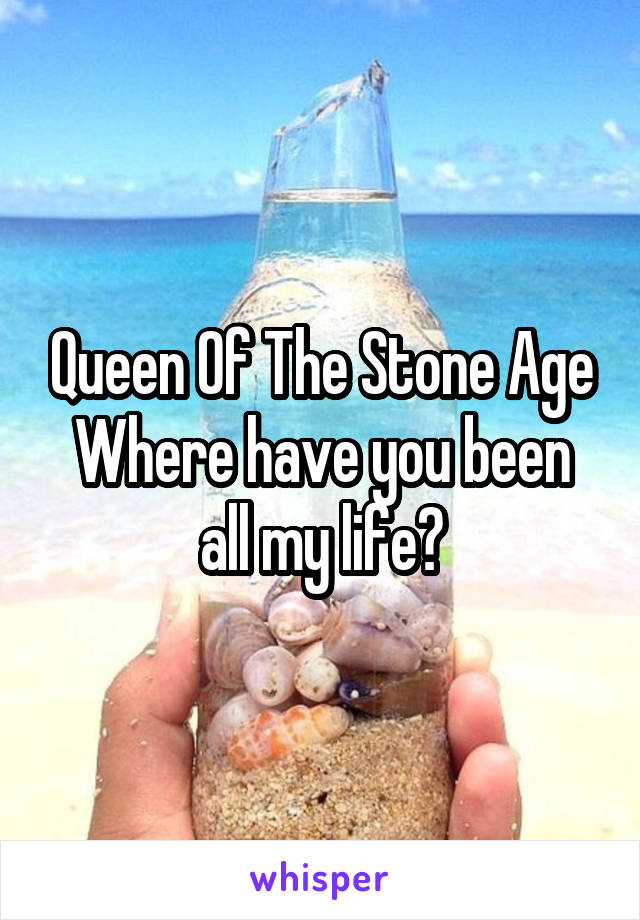 Queen Of The Stone Age Where have you been all my life?