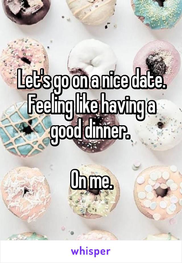 Let's go on a nice date. Feeling like having a good dinner.   On me.
