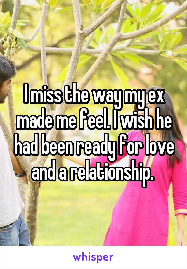 I miss the way my ex made me feel. I wish he had been ready for love and a relationship.