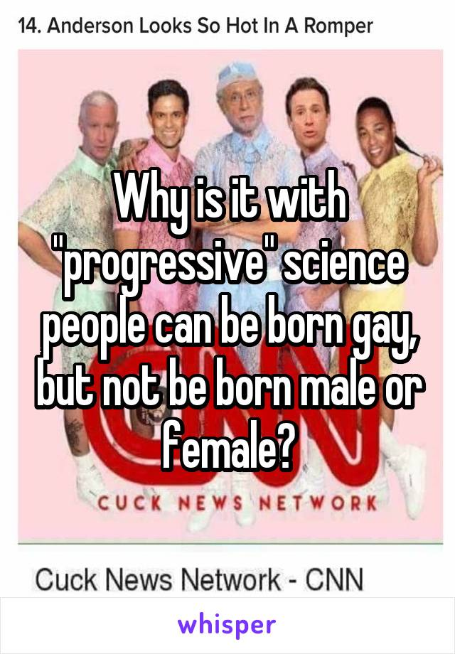 """Why is it with """"progressive"""" science people can be born gay, but not be born male or female?"""