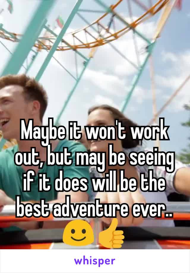 Maybe it won't work out, but may be seeing if it does will be the best adventure ever.. ☺️👍