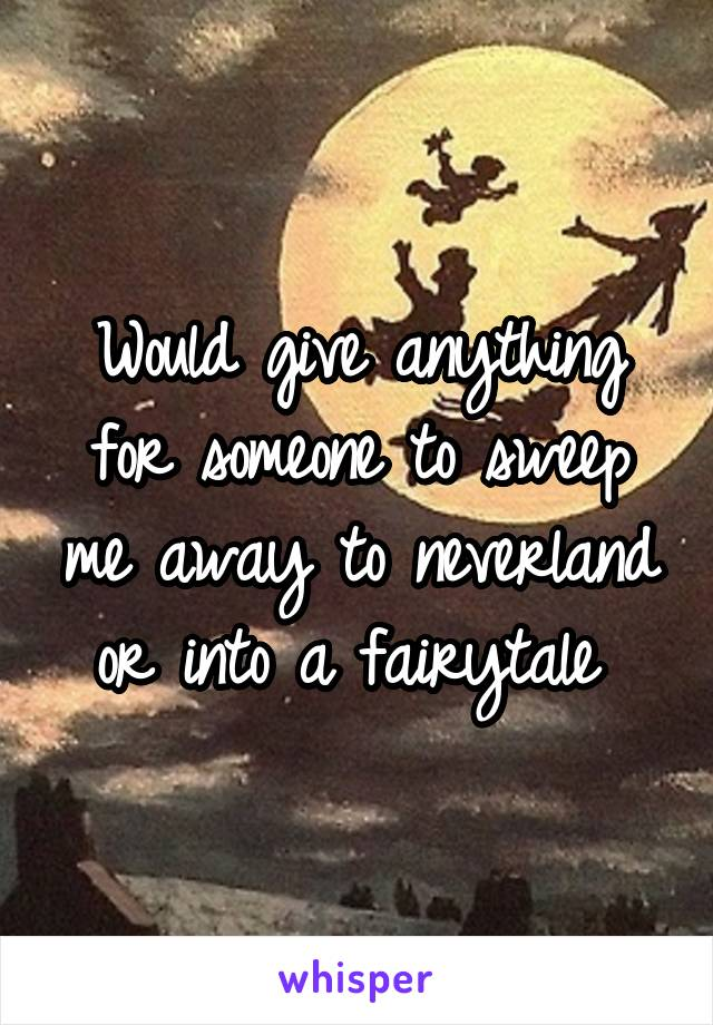 Would give anything for someone to sweep me away to neverland or into a fairytale