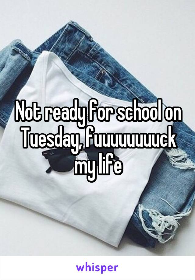Not ready for school on Tuesday, fuuuuuuuuck my life