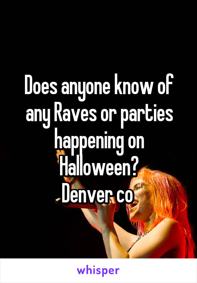 Does anyone know of any Raves or parties happening on Halloween? Denver co