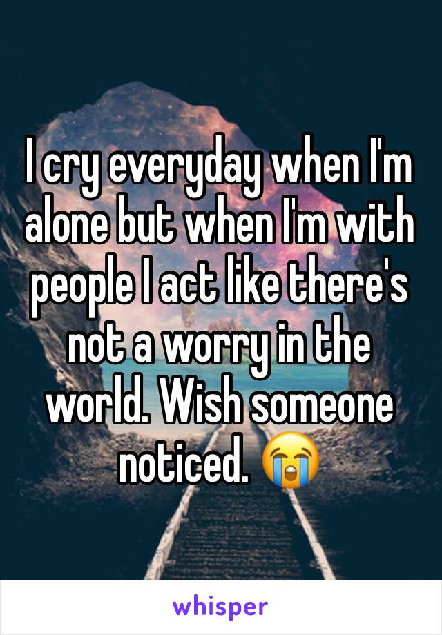 I cry everyday when I'm alone but when I'm with people I act like there's not a worry in the world. Wish someone noticed. 😭
