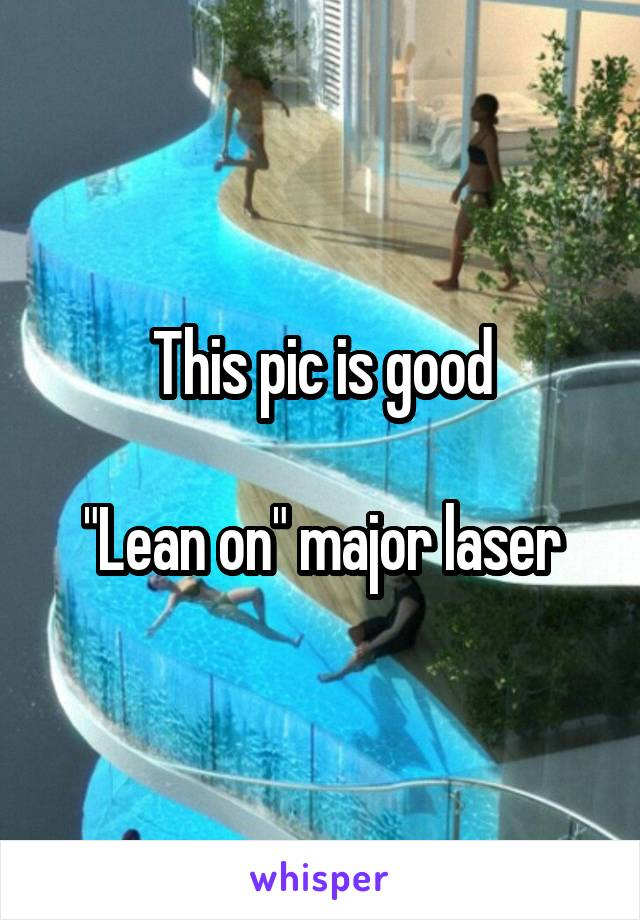"This pic is good  ""Lean on"" major laser"