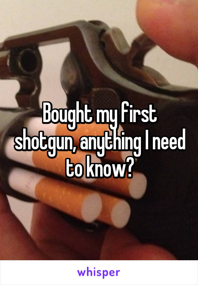 Bought my first shotgun, anything I need to know?