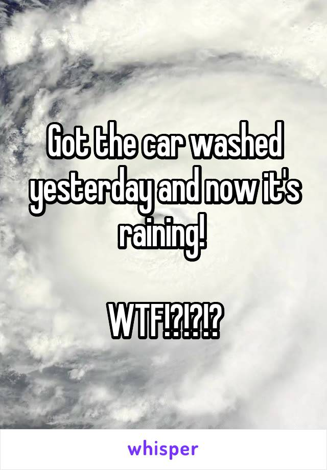 Got the car washed yesterday and now it's raining!   WTF!?!?!?
