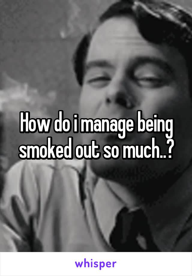 How do i manage being smoked out so much..?