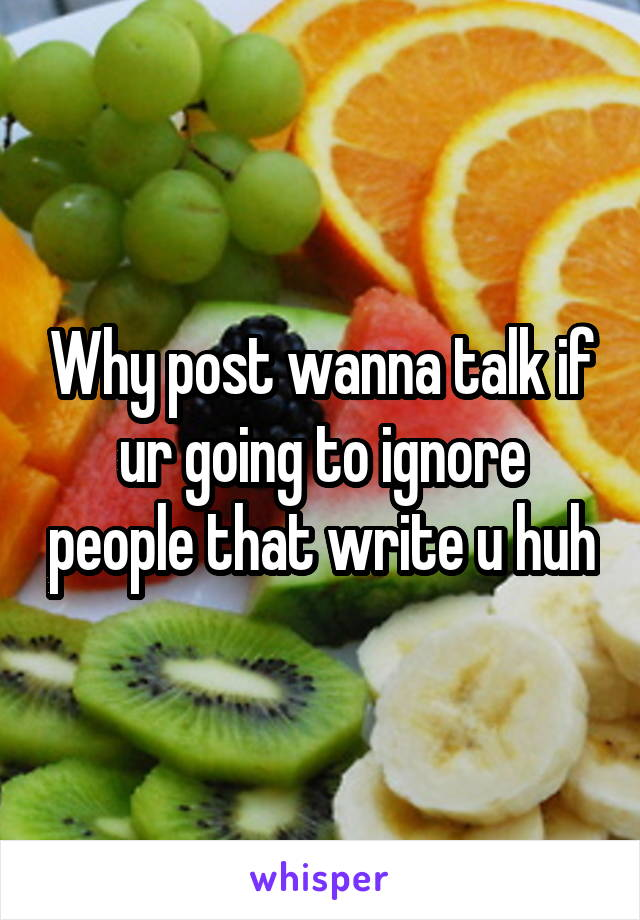 Why post wanna talk if ur going to ignore people that write u huh