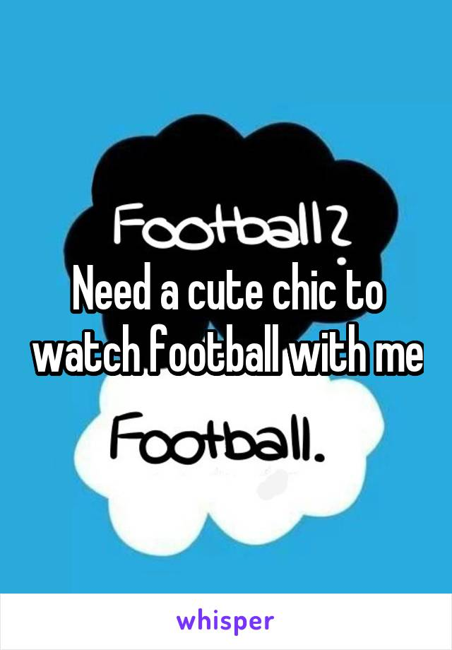 Need a cute chic to watch football with me