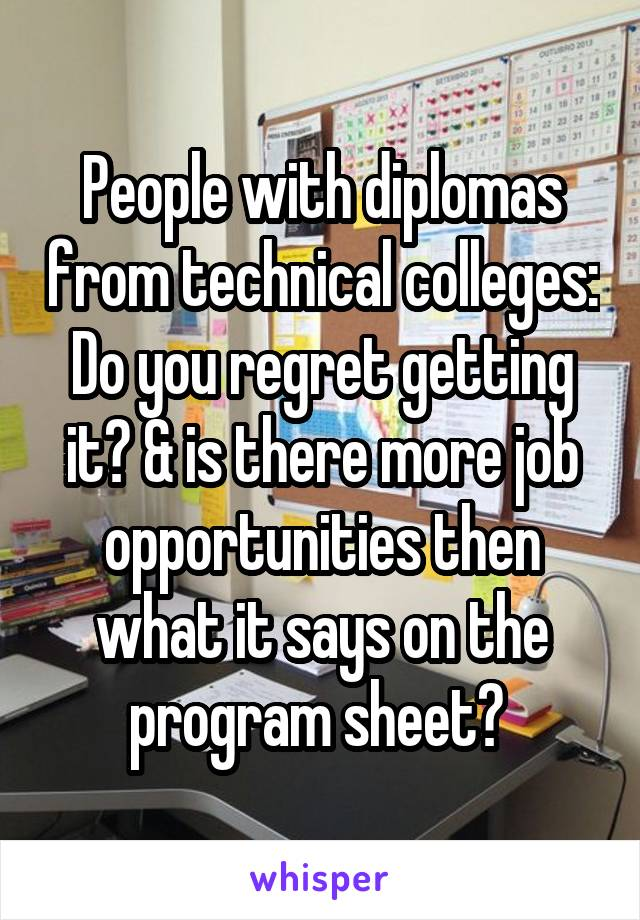 People with diplomas from technical colleges: Do you regret getting it? & is there more job opportunities then what it says on the program sheet?