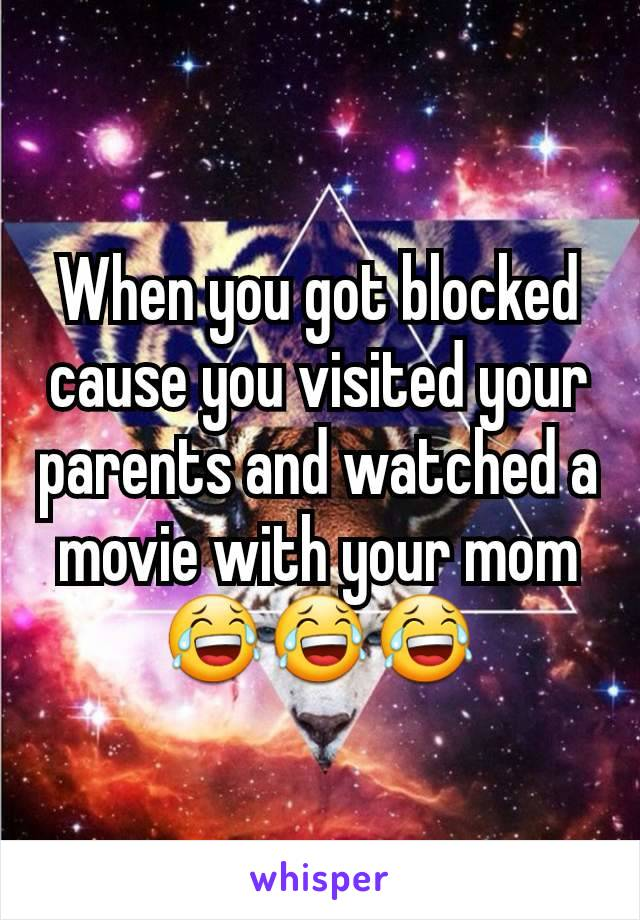 When you got blocked cause you visited your parents and watched a movie with your mom 😂😂😂
