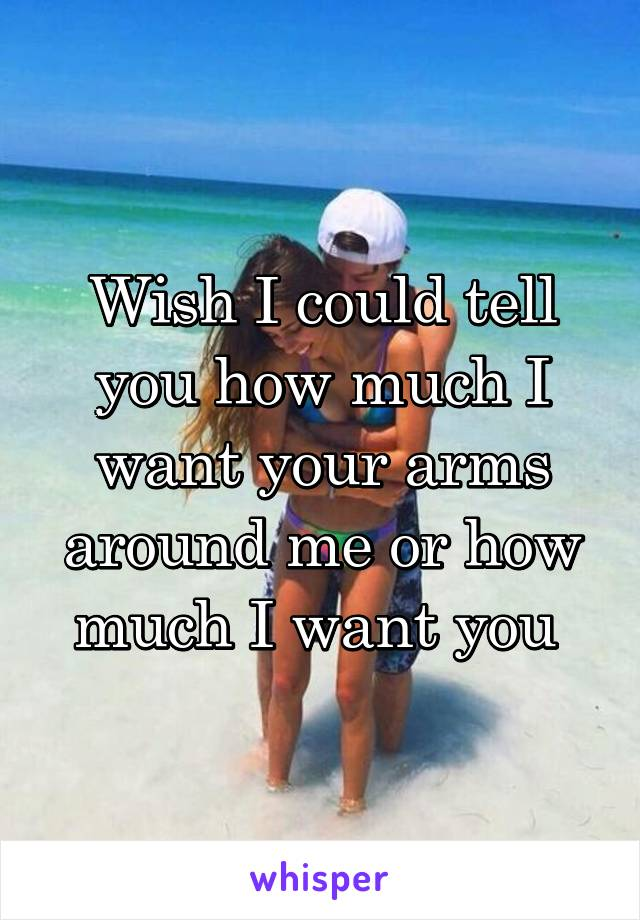 Wish I could tell you how much I want your arms around me or how much I want you