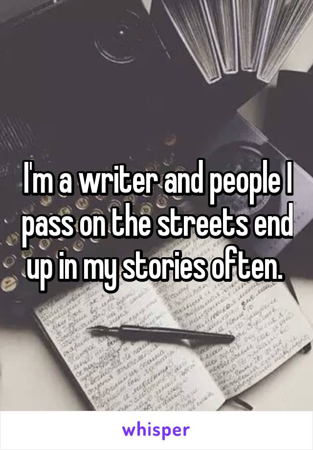 I'm a writer and people I pass on the streets end up in my stories often.
