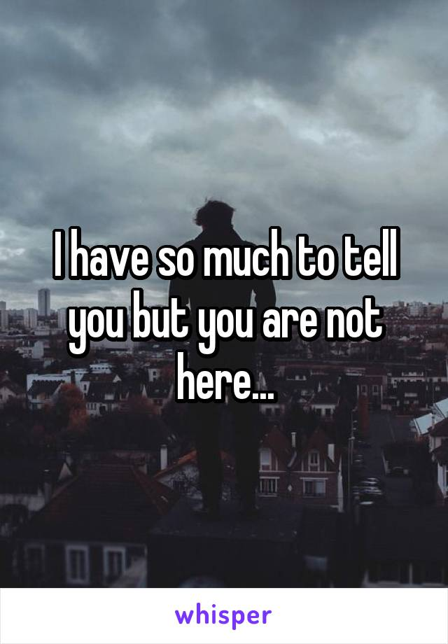 I have so much to tell you but you are not here...